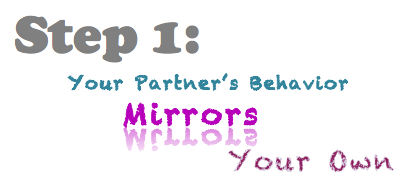 Step 1:  Your Partner's Behavior Mirrors Your Own
